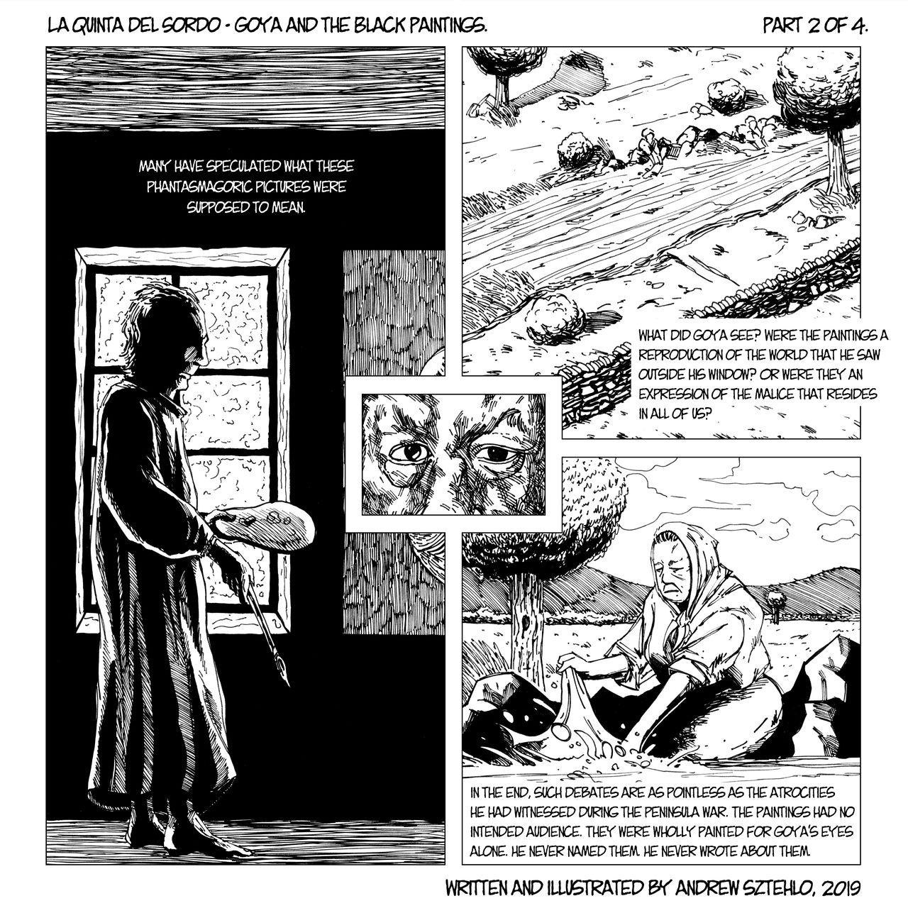 Black and white line drawing. Webcomic in a square format with a few panels arranged around a central pair of glaring eyes. Half of the visuals depict an older man inside a dark house holding a paintbrush and palette. The other half show the views he saw out the window of a river with a woman cleaning linen in it. The words provoke thought about Goya's paintings in the house. No one else saw them, they were painted for his eyes alone. What did they mean?