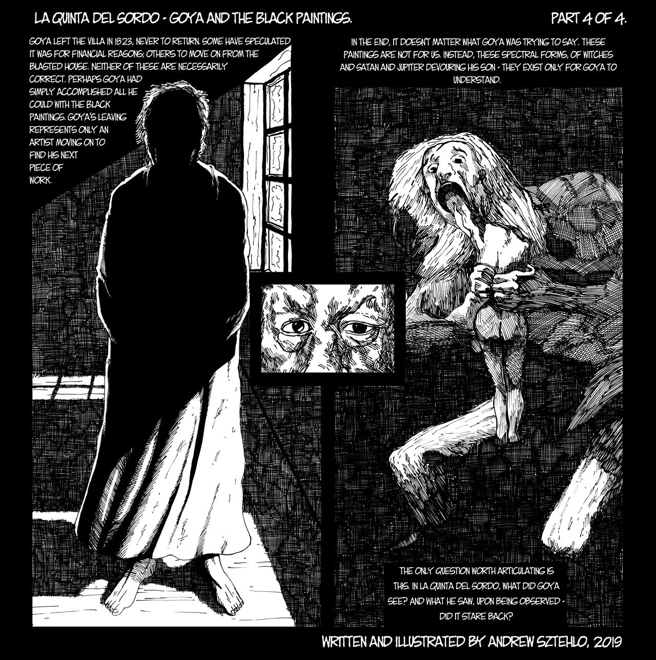 "Black and white line drawing. Webcomic in a square format with a few panels arranged around a central pair of glaring eyes. Half of the visuals depict an older man wrapped in a cloak inside a dark house silhouetted against some light coming in through a window behind him. The other half shows a recreation of his piece ""Saturn Devouring His Son"". The words provoke thought about why Goya left that house, but in the end it doesn't matter, as they were painted for his eyes alone."