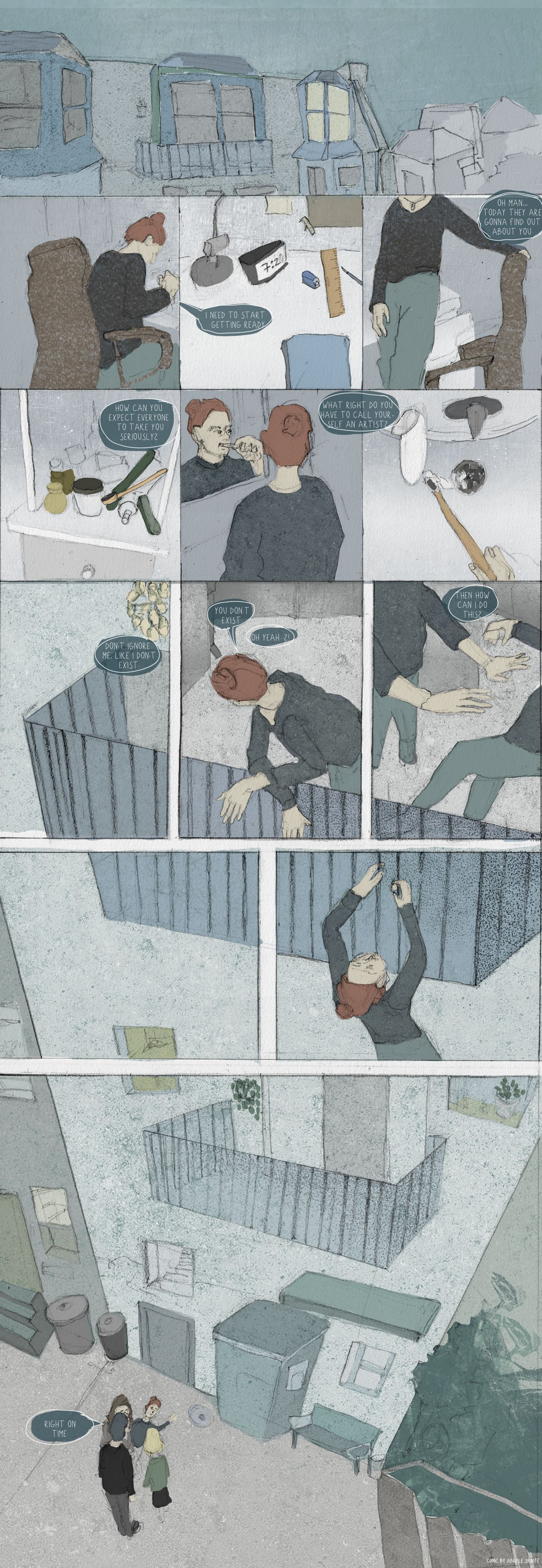 "A webcomic drawn using soft greys and dark pastel tones. It depicts a woman going about her morning routine and her inner voice tells her today everyone will find out about her. That she's not good enough. That she shouldn't call herself an artist. When she claps back at herself, she falls off the balcony and lands amongst a small crowd of people who say ""right on time""."